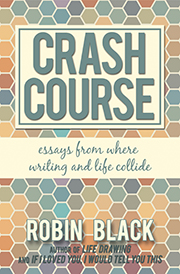 Crash Course: Essays From Where Writing and Life Collide by Robin Black