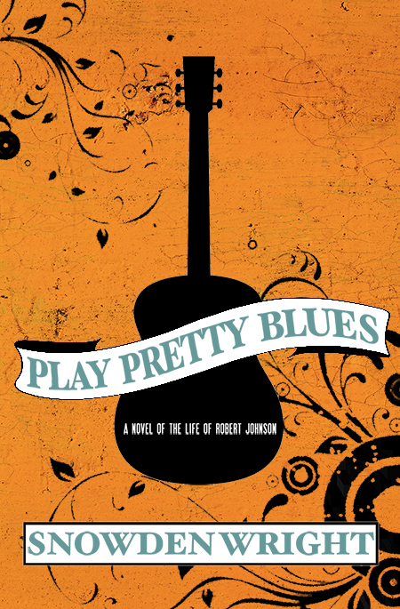 Play Pretty Blues: a novel of the life of Robert Johnson by Snowden Wright