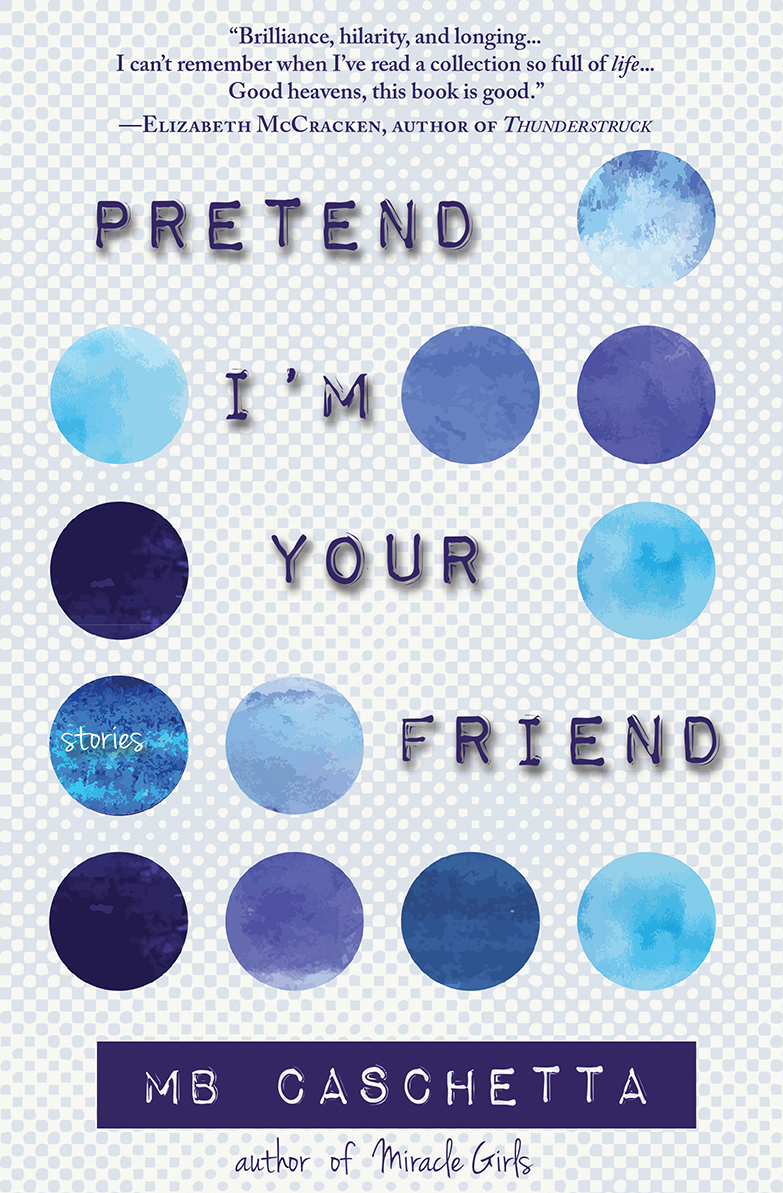 Pretend I'm Your Friend: Stories by MB Caschetta