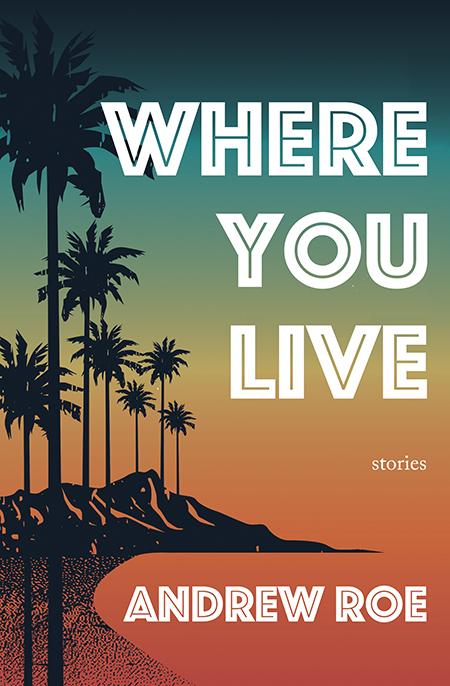 Where You Live: Stories by Andrew Roe